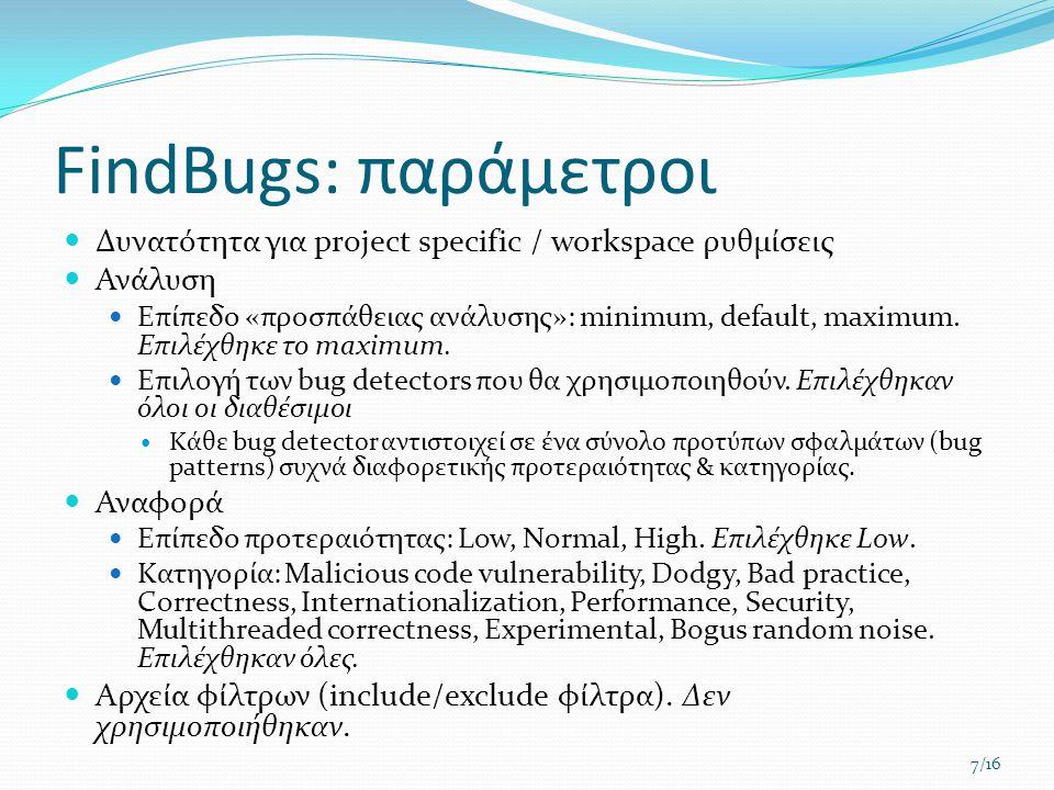 FindBugs: παράμετροι  Δυνατότητα για project specific / workspace ρυθμίσεις  Ανάλυση  Επίπεδο «προσπάθειας ανάλυσης»: minimum, default, maximum. Επ