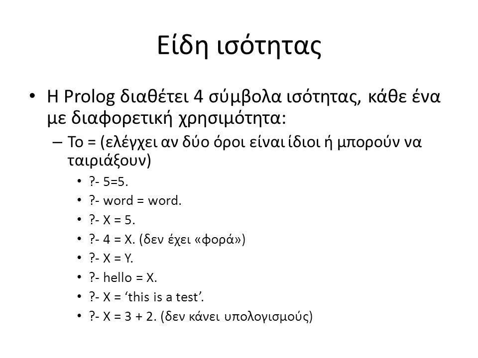 Είδη ισότητας • Η Prolog διαθέτει 4 σύμβολα ισότητας, κάθε ένα με διαφορετική χρησιμότητα: – Το = (ελέγχει αν δύο όροι είναι ίδιοι ή μπορούν να ταιριάξουν) • - 5=5.