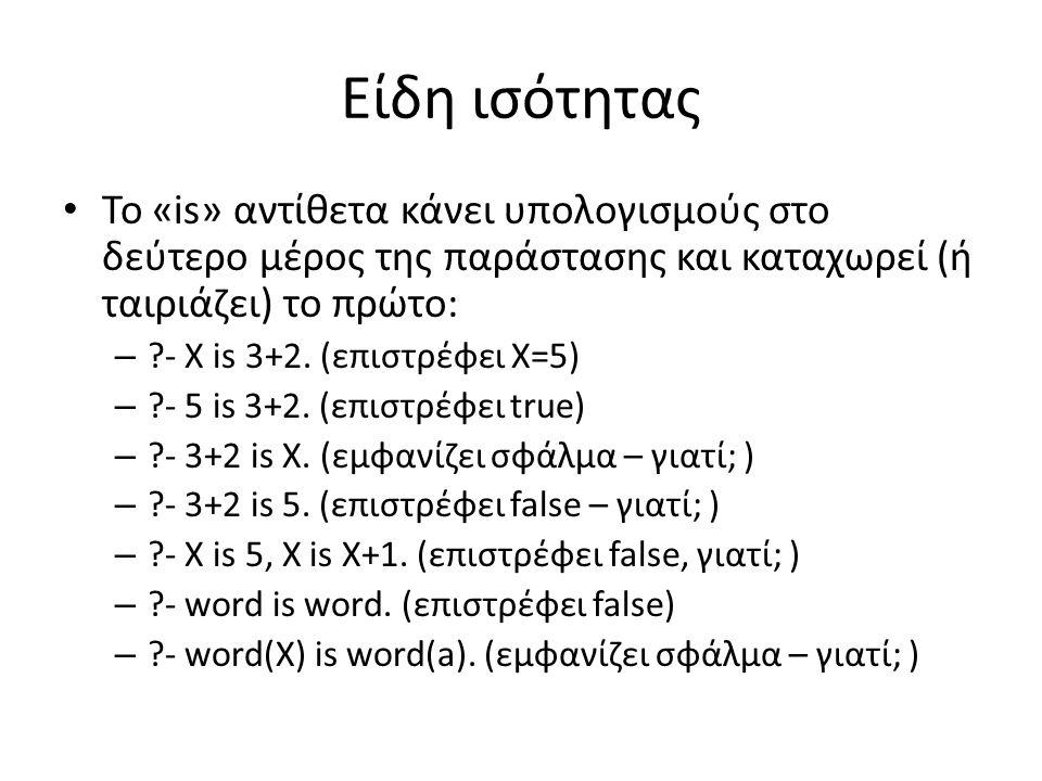 Είδη ισότητας • Το «is» αντίθετα κάνει υπολογισμούς στο δεύτερο μέρος της παράστασης και καταχωρεί (ή ταιριάζει) το πρώτο: – ?- X is 3+2. (επιστρέφει