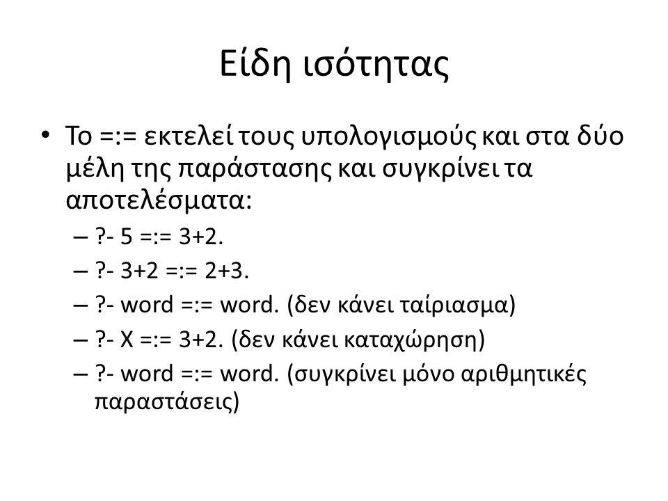 Είδη ισότητας • Το =:= εκτελεί τους υπολογισμούς και στα δύο μέλη της παράστασης και συγκρίνει τα αποτελέσματα: – ?- 5 =:= 3+2. – ?- 3+2 =:= 2+3. – ?-