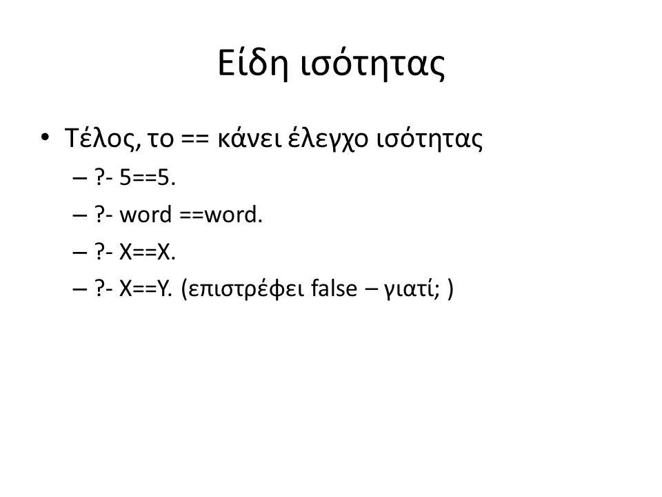 Είδη ισότητας • Τέλος, το == κάνει έλεγχο ισότητας – ?- 5==5. – ?- word ==word. – ?- X==X. – ?- X==Y. (επιστρέφει false – γιατί; )