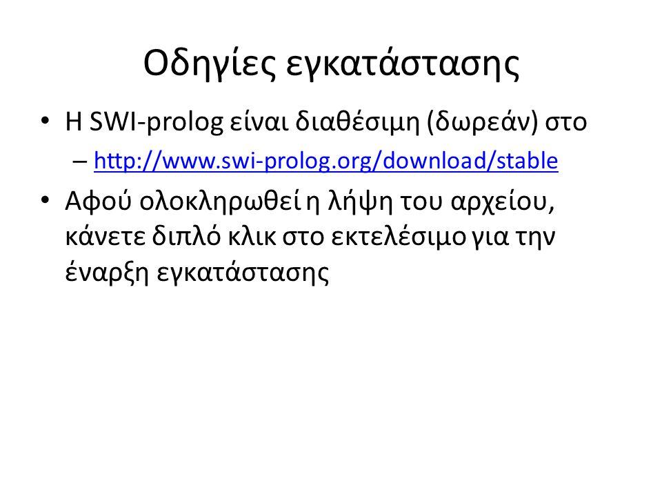 Οδηγίες εγκατάστασης • Η SWI-prolog είναι διαθέσιμη (δωρεάν) στο – http://www.swi-prolog.org/download/stable http://www.swi-prolog.org/download/stable • Αφού ολοκληρωθεί η λήψη του αρχείου, κάνετε διπλό κλικ στο εκτελέσιμο για την έναρξη εγκατάστασης