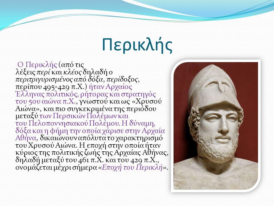 Περικλής Ο Περικλής (από τις λέξεις περί και κλέος δηλαδή o περιτριγυρισμένος από δόξα, περίδοξος, περίπου 495-429 π.Χ.) ήταν Αρχαίος Έλληνας πολιτικό