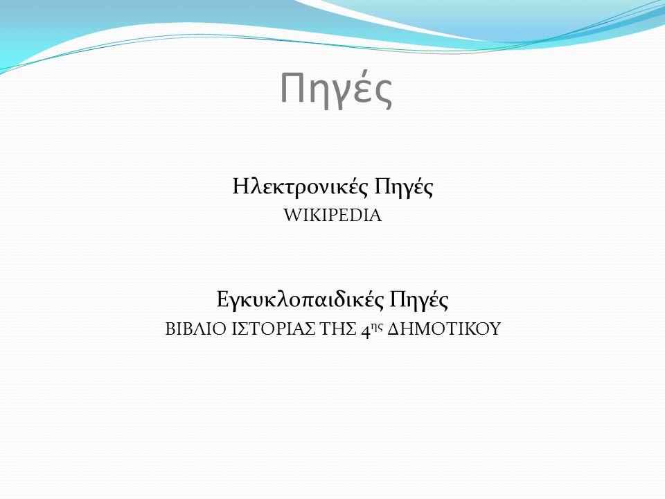 Πηγές Ηλεκτρονικές Πηγές WIKIPEDIA Εγκυκλοπαιδικές Πηγές ΒΙΒΛΙΟ ΙΣΤΟΡΙΑΣ ΤΗΣ 4 ης ΔΗΜΟΤΙΚΟΥ