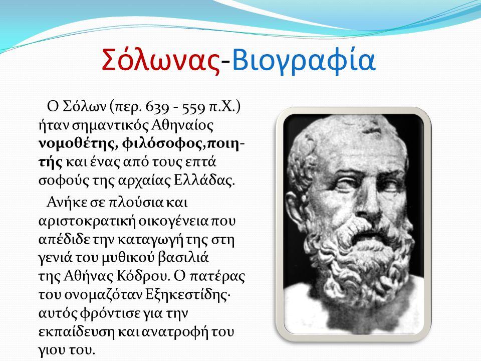 Σόλωνας-Βιογραφία Ο Σόλων (περ. 639 - 559 π.Χ.) ήταν σημαντικός Αθηναίος νομοθέτης, φιλόσοφος,ποιη- τής και ένας από τους επτά σοφούς της αρχαίας Ελλά
