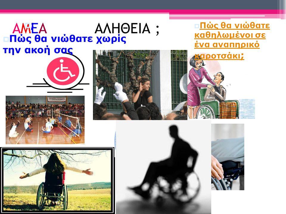 ΑΜΕΑ ΑΛΗΘΕΙΑ ;  Πώς θα νιώθατε καθηλωμένοι σε ένα αναπηρικό καροτσάκι ; Πώς θα νιώθατε καθηλωμένοι σε ένα αναπηρικό καροτσάκι ; ;;  Πώς θα νιώθατε χωρίς την ακοή σας