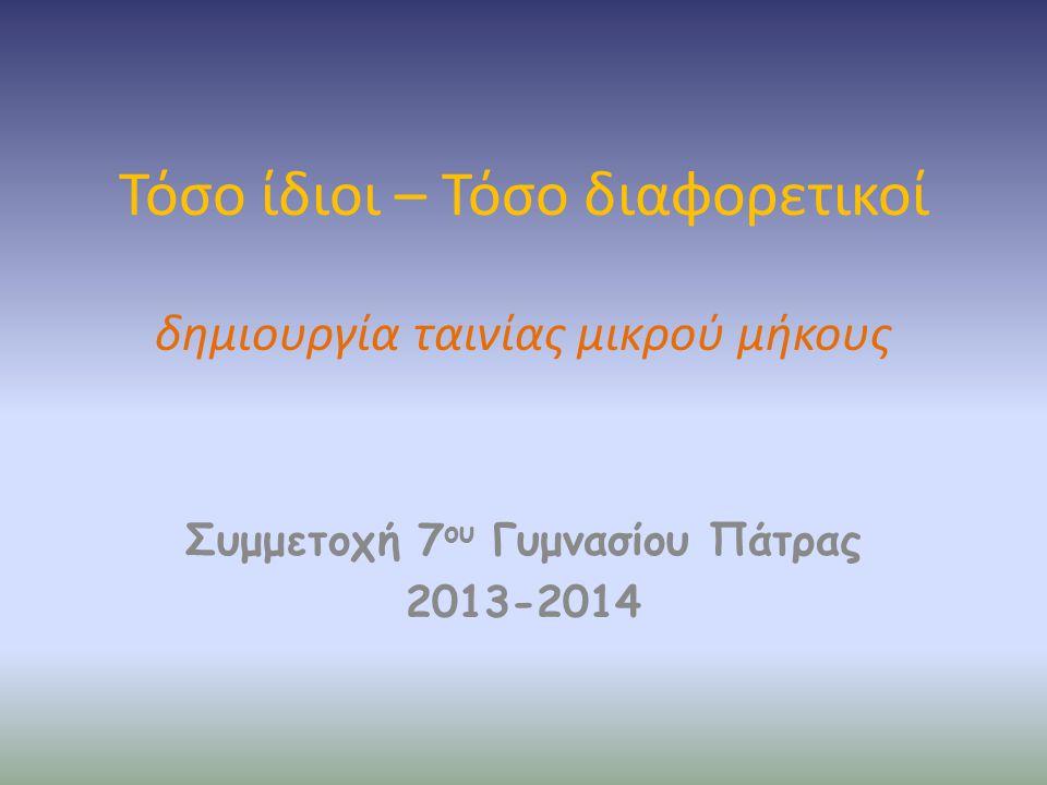 Τόσο ίδιοι – Τόσο διαφορετικοί δημιουργία ταινίας μικρού μήκους Συμμετοχή 7 ου Γυμνασίου Πάτρας 2013-2014