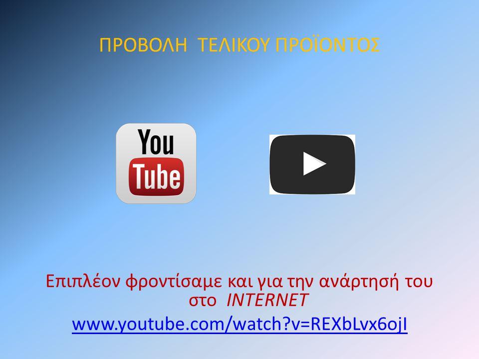 ΠΡΟΒΟΛΗ ΤΕΛΙΚΟΥ ΠΡΟΪΟΝΤΟΣ Επιπλέον φροντίσαμε και για την ανάρτησή του στο INTERNET www.youtube.com/watch?v=REXbLvx6ojIwww.youtube.com/watch?v=REXbLvx
