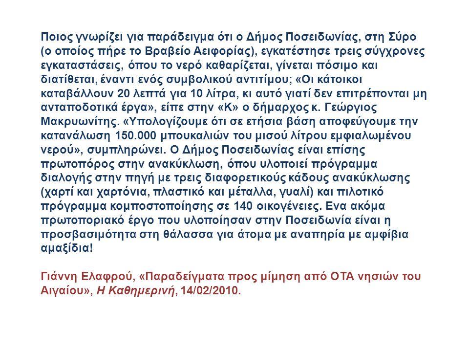 Ποιος γνωρίζει για παράδειγμα ότι ο Δήμος Ποσειδωνίας, στη Σύρο (ο οποίος πήρε το Βραβείο Αειφορίας), εγκατέστησε τρεις σύγχρονες εγκαταστάσεις, όπου το νερό καθαρίζεται, γίνεται πόσιμο και διατίθεται, έναντι ενός συμβολικού αντιτίμου; «Οι κάτοικοι καταβάλλουν 20 λεπτά για 10 λίτρα, κι αυτό γιατί δεν επιτρέπονται μη ανταποδοτικά έργα», είπε στην «Κ» ο δήμαρχος κ.