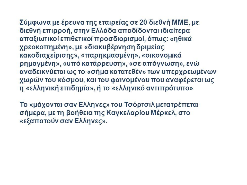 Σύµφωνα µε έρευνα της εταιρείας σε 20 διεθνή ΜΜΕ, µε διεθνή επιρροή, στην Ελλάδα αποδίδονται ιδιαίτερα απαξιωτικοί επιθετικοί προσδιορισµοί, όπως: «ηθικά χρεοκοπηµένη», µε «διακυβέρνηση δριµείας κακοδιαχείρισης», «παρηκµασµένη», «οικονοµικά ρηµαγµένη», «υπό κατάρρευση», «σε απόγνωση», ενώ αναδεικνύεται ως το «σήµα κατατεθέν» των υπερχρεωµένων χωρών του κόσµου, και του φαινοµένου που αναφέρεται ως η «ελληνική επιδηµία», ή το «ελληνικό αντιπρότυπο» Το «µάχονται σαν Ελληνες» του Τσόρτσιλ µετατρέπεται σήµερα, µε τη βοήθεια της Καγκελαρίου Μέρκελ, στο «εξαπατούν σαν Ελληνες».