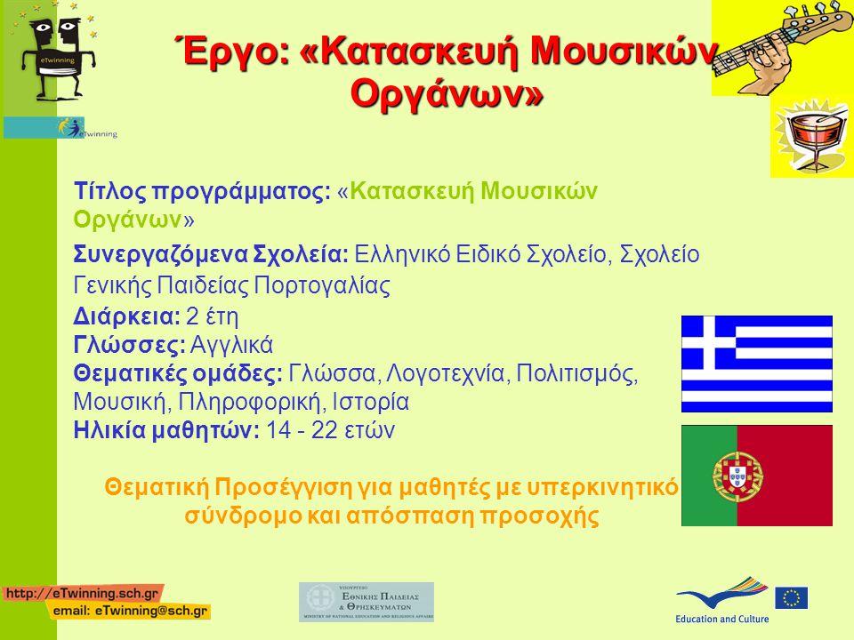 Τίτλος προγράμματος: «Κατασκευή Μουσικών Οργάνων» Συνεργαζόμενα Σχολεία: Ελληνικό Ειδικό Σχολείο, Σχολείο Γενικής Παιδείας Πορτογαλίας Διάρκεια: 2 έτη Γλώσσες: Αγγλικά Θεματικές ομάδες: Γλώσσα, Λογοτεχνία, Πολιτισμός, Μουσική, Πληροφορική, Ιστορία Ηλικία μαθητών: 14 - 22 ετών Θεματική Προσέγγιση για μαθητές με υπερκινητικό σύνδρομο και απόσπαση προσοχής Έργο: «Κατασκευή Μουσικών Οργάνων»