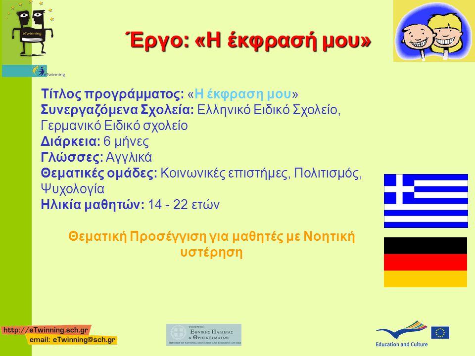 Τίτλος προγράμματος: «Η έκφραση μου» Συνεργαζόμενα Σχολεία: Ελληνικό Ειδικό Σχολείο, Γερμανικό Ειδικό σχολείο Διάρκεια: 6 μήνες Γλώσσες: Αγγλικά Θεματικές ομάδες: Κοινωνικές επιστήμες, Πολιτισμός, Ψυχολογία Ηλικία μαθητών: 14 - 22 ετών Θεματική Προσέγγιση για μαθητές με Νοητική υστέρηση Έργο: «Η έκφρασή μου»