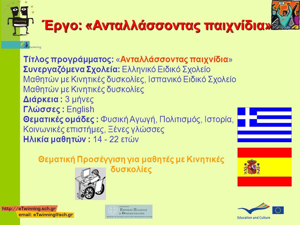 Τίτλος προγράμματος: «Ανταλλάσσοντας παιχνίδια» Συνεργαζόμενα Σχολεία: Ελληνικό Ειδικό Σχολείο Μαθητών με Κινητικές δυσκολίες, Ισπανικό Ειδικό Σχολείο Μαθητών με Κινητικές δυσκολίες Διάρκεια : 3 μήνες Γλώσσες : English Θεματικές ομάδες : Φυσική Αγωγή, Πολιτισμός, Ιστορία, Κοινωνικές επιστήμες, Ξένες γλώσσες Ηλικία μαθητών : 14 - 22 ετών Θεματική Προσέγγιση για μαθητές με Κινητικές δυσκολίες Έργο: «Ανταλλάσσοντας παιχνίδια»