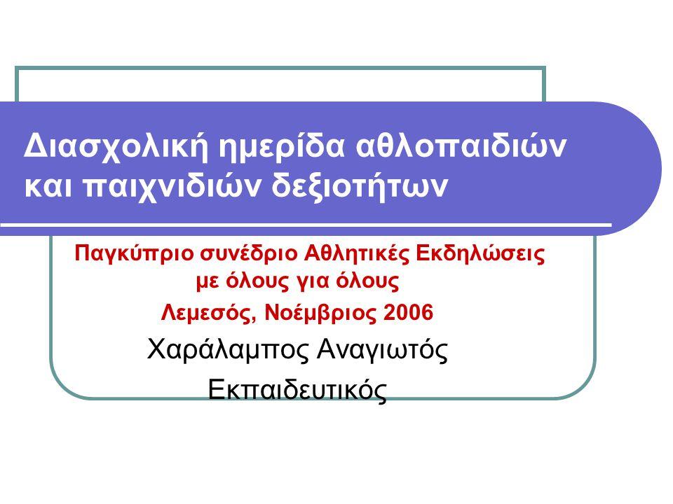 Διασχολική ημερίδα αθλοπαιδιών και παιχνιδιών δεξιοτήτων Παγκύπριο συνέδριο Αθλητικές Εκδηλώσεις με όλους για όλους Λεμεσός, Νοέμβριος 2006 Χαράλαμπος Αναγιωτός Εκπαιδευτικός