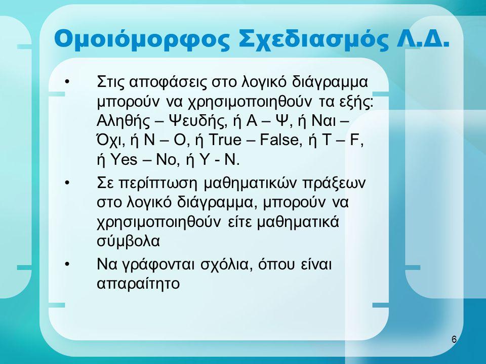 6 Ομοιόμορφος Σχεδιασμός Λ.Δ. •Στις αποφάσεις στο λογικό διάγραμμα μπορούν να χρησιμοποιηθούν τα εξής: Αληθής – Ψευδής, ή Α – Ψ, ή Ναι – Όχι, ή Ν – Ο,
