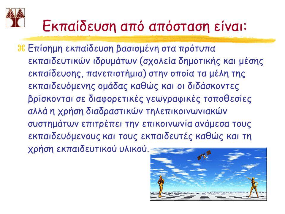 Εκπαίδευση από απόσταση είναι: zΕπίσημη εκπαίδευση βασισμένη στα πρότυπα εκπαιδευτικών ιδρυμάτων (σχολεία δημοτικής και μέσης εκπαίδευσης, πανεπιστήμια) στην οποία τα μέλη της εκπαιδευόμενης ομάδας καθώς και οι διδάσκοντες βρίσκονται σε διαφορετικές γεωγραφικές τοποθεσίες αλλά η χρήση διαδραστικών τηλεπικοινωνιακών συστημάτων επιτρέπει την επικοινωνία ανάμεσα τους εκπαιδευόμενους και τους εκπαιδευτές καθώς και τη χρήση εκπαιδευτικού υλικού.