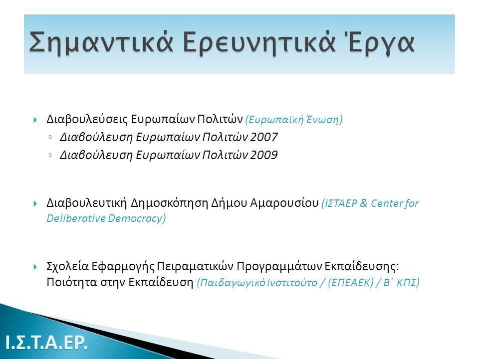  Διαβουλεύσεις Ευρωπαίων Πολιτών (Ευρωπαϊκή Ένωση) ◦ Διαβούλευση Ευρωπαίων Πολιτών 2007 ◦ Διαβούλευση Ευρωπαίων Πολιτών 2009  Διαβουλευτική Δημοσκόπηση Δήμου Αμαρουσίου (ΙΣΤΑΕΡ & Center for Deliberative Democracy )  Σχολεία Εφαρμογής Πειραματικών Προγραμμάτων Εκπαίδευσης: Ποιότητα στην Εκπαίδευση (Παιδαγωγικό Ινστιτούτο / (ΕΠΕΑΕΚ) / Β΄ ΚΠΣ) Ι.Σ.Τ.Α.ΕΡ.