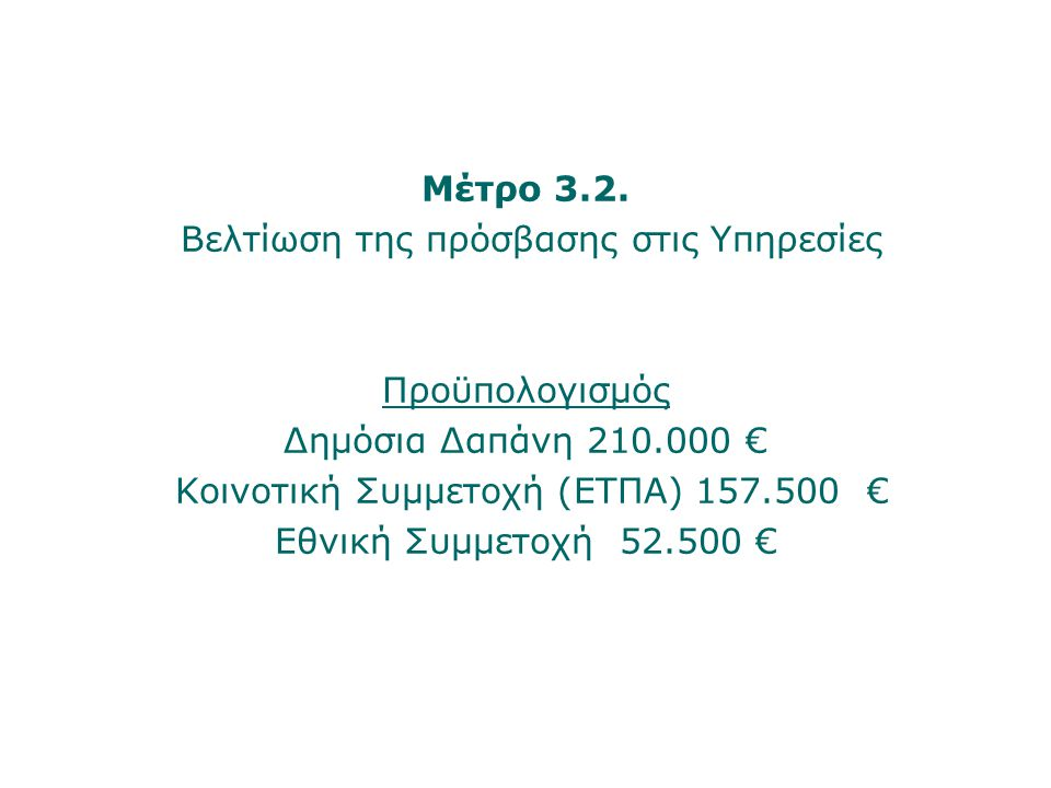 Μέτρο 3.2. Βελτίωση της πρόσβασης στις Υπηρεσίες Προϋπολογισμός Δημόσια Δαπάνη 210.000 € Κοινοτική Συμμετοχή (ΕΤΠΑ) 157.500 € Εθνική Συμμετοχή 52.500
