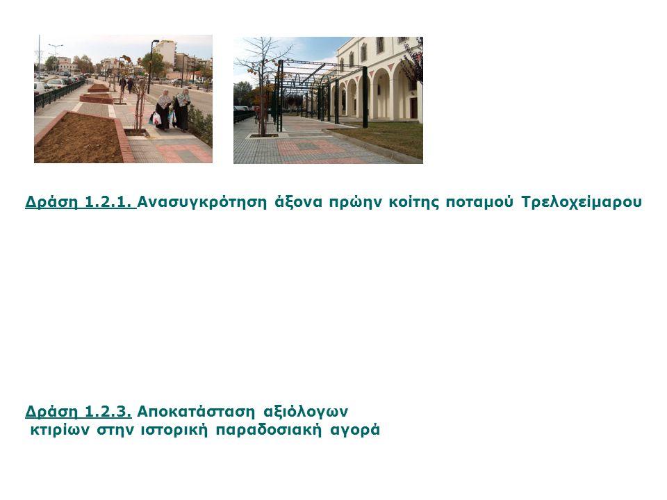 Δράση 1.2.3. Αποκατάσταση αξιόλογων κτιρίων στην ιστορική παραδοσιακή αγορά Δράση 1.2.1. Ανασυγκρότηση άξονα πρώην κοίτης ποταμού Τρελοχείμαρου