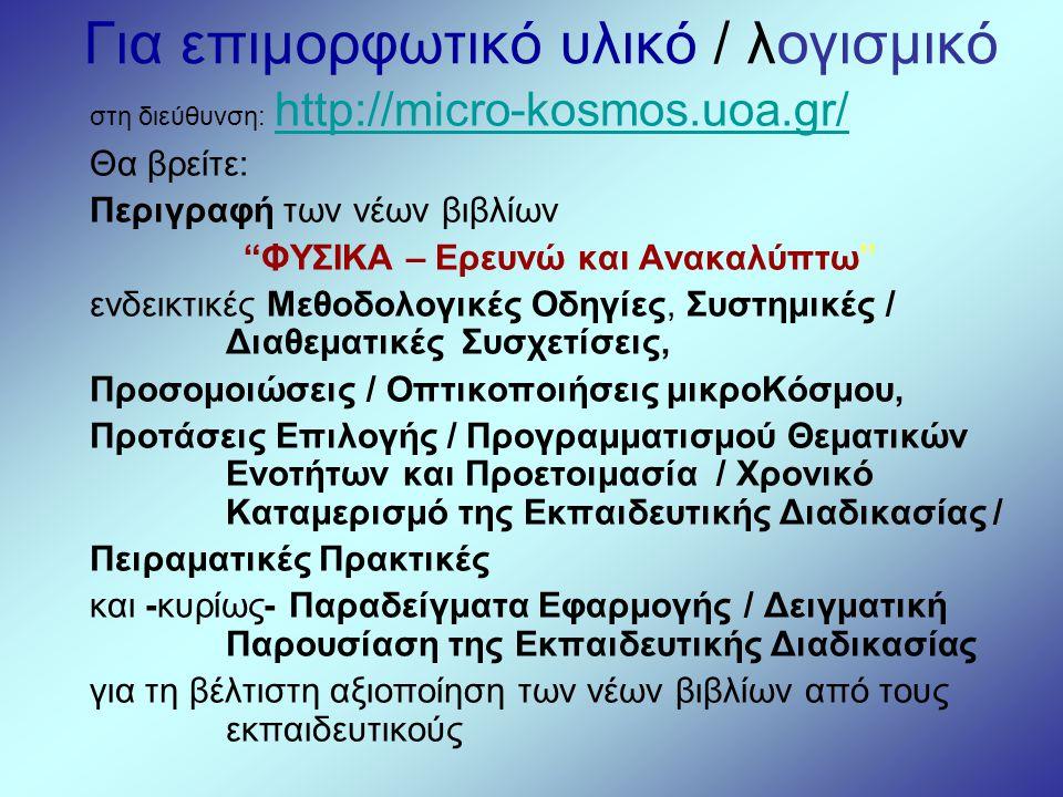 """Για επιμορφωτικό υλικό / λογισμικό στη διεύθυνση: http://micro-kosmos.uoa.gr/ Θα βρείτε: Περιγραφή των νέων βιβλίων """"ΦΥΣΙΚΑ – Ερευνώ και Ανακαλύπτω"""" ε"""