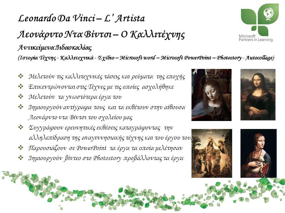 Leonardo Da Vinci – L' Artista Λεονάρντο Ντα Βίντσι – Ο Καλλιτέχνης Αντικείμενα Διδασκαλίας (Ιστορία Τέχνης - Καλλιτεχνικά - Σχέδιο – Microsoft word – Microsoft PowerPoint – Photostory - Autocollage)  Μελετούν τις καλλιτεχνικές τάσεις και ρεύματα της εποχής  Επικεντρώνονται στις Τέχνες με τις οποίες ασχολήθηκε  Μελετούν τα γνωστότερα έργα του  Δημιουργούν αντίγραφα τους και τα εκθέτουν στην αίθουσα Λεονάρντο ντα Βίντσι του σχολείου μας  Συγγράφουν ερευνητικές εκθέσεις καταγράφοντας την αλληλεπίδραση της αναγεννησιακής τέχνης και του έργου του.