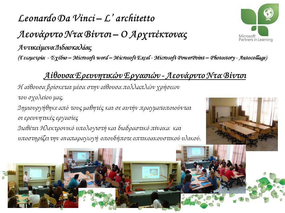 Leonardo Da Vinci – L' architetto Λεονάρντο Ντα Βίντσι – Ο Αρχιτέκτονας Αντικείμενα Διδασκαλίας (Γεωμετρία - Σχέδιο – Microsoft word – Microsoft Excel - Microsoft PowerPoint – Photostory - Autocollage) Αίθουσα Ερευνητικών Εργασιών - Λεονάρντο Ντα Βίντσι Η αίθουσα βρίσκεται μέσα στην αίθουσα πολλαπλών χρήσεων του σχολείου μας.