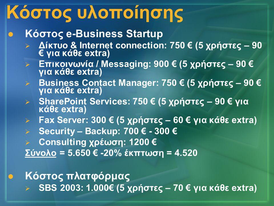 Κόστος υλοποίησης   Κόστος e-Business Startup   Δίκτυο & Internet connection: 750 € (5 χρήστες – 90 € για κάθε extra)   Επικοινωνία / Messaging: 900 € (5 χρήστες – 90 € για κάθε extra)   Business Contact Manager: 750 € (5 χρήστες – 90 € για κάθε extra)   SharePoint Services: 750 € (5 χρήστες – 90 € για κάθε extra)   Fax Server: 300 € (5 χρήστες – 60 € για κάθε extra)   Security – Backup: 700 € - 300 €   Consulting χρέωση: 1200 € Σύνολο = 5.650 € -20% έκπτωση = 4.520   Κόστος πλατφόρμας   SBS 2003: 1.000€ (5 χρήστες – 70 € για κάθε extra)