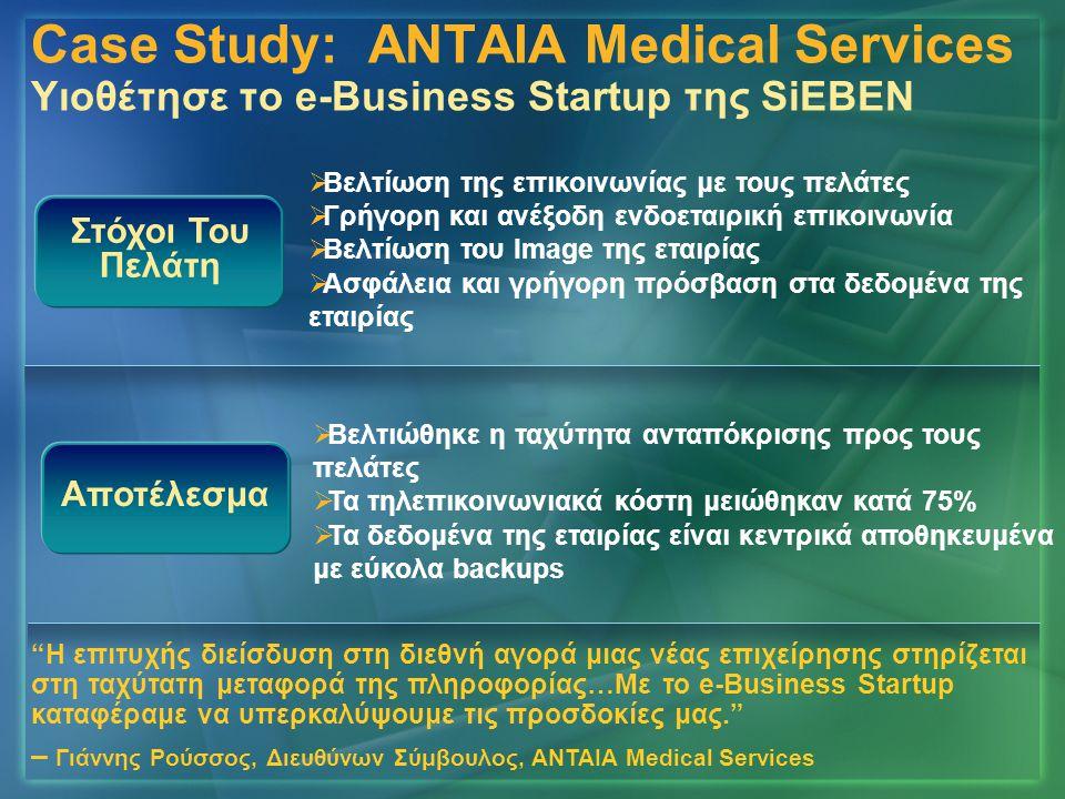 Case Study: ANTAIA Medical Services Υιοθέτησε το e-Business Startup της SiEBEN Αποτέλεσμα   Βελτιώθηκε η ταχύτητα ανταπόκρισης προς τους πελάτες   Τα τηλεπικοινωνιακά κόστη μειώθηκαν κατά 75%   Τα δεδομένα της εταιρίας είναι κεντρικά αποθηκευμένα με εύκολα backups   Βελτίωση της επικοινωνίας με τους πελάτες   Γρήγορη και ανέξοδη ενδοεταιρική επικοινωνία   Βελτίωση του Image της εταιρίας   Ασφάλεια και γρήγορη πρόσβαση στα δεδομένα της εταιρίας Στόχοι Του Πελάτη Η επιτυχής διείσδυση στη διεθνή αγορά μιας νέας επιχείρησης στηρίζεται στη ταχύτατη μεταφορά της πληροφορίας…Με το e-Business Startup καταφέραμε να υπερκαλύψουμε τις προσδοκίες μας. – Γιάννης Ρούσσος, Διευθύνων Σύμβουλος, ΑΝΤΑΙΑ Medical Services