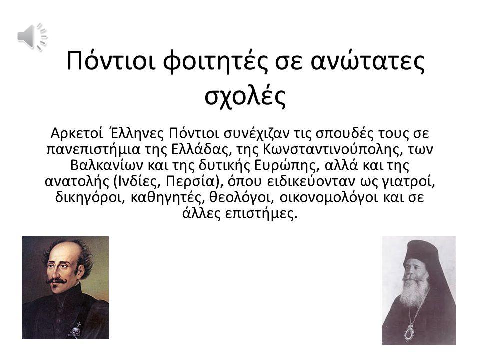 Πόντιοι φοιτητές σε ανώτατες σχολές Αρκετοί Έλληνες Πόντιοι συνέχιζαν τις σπουδές τους σε πανεπιστήμια της Ελλάδας, της Κωνσταντινούπολης, των Βαλκανίων και της δυτικής Ευρώπης, αλλά και της ανατολής (Ινδίες, Περσία), όπου ειδικεύονταν ως γιατροί, δικηγόροι, καθηγητές, θεολόγοι, οικονομολόγοι και σε άλλες επιστήμες.