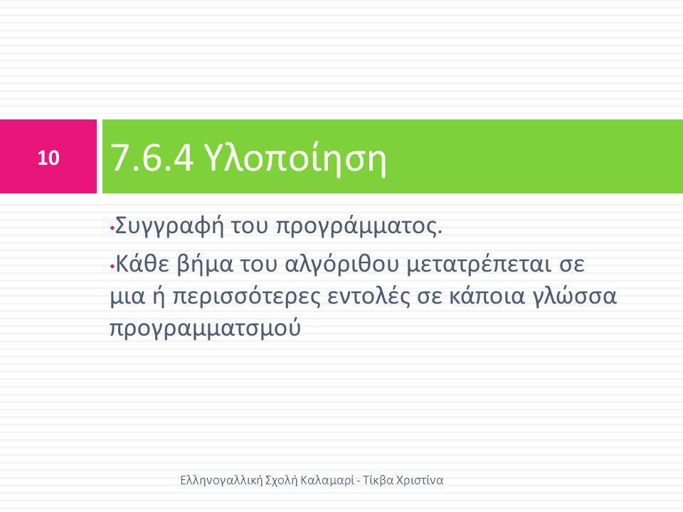 • Συγγραφή του προγράμματος. • Κάθε βήμα του αλγόριθου μετατρέπεται σε μια ή περισσότερες εντολές σε κάποια γλώσσα προγραμματσμού 7.6.4 Υλοποίηση 10 Ε