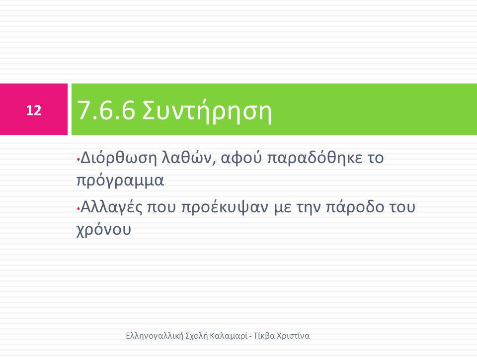 • Διόρθωση λαθών, αφού παραδόθηκε το πρόγραμμα • Αλλαγές που προέκυψαν με την πάροδο του χρόνου 7.6.6 Συντήρηση 12 Ελληνογαλλική Σχολή Καλαμαρί - Τίκβ