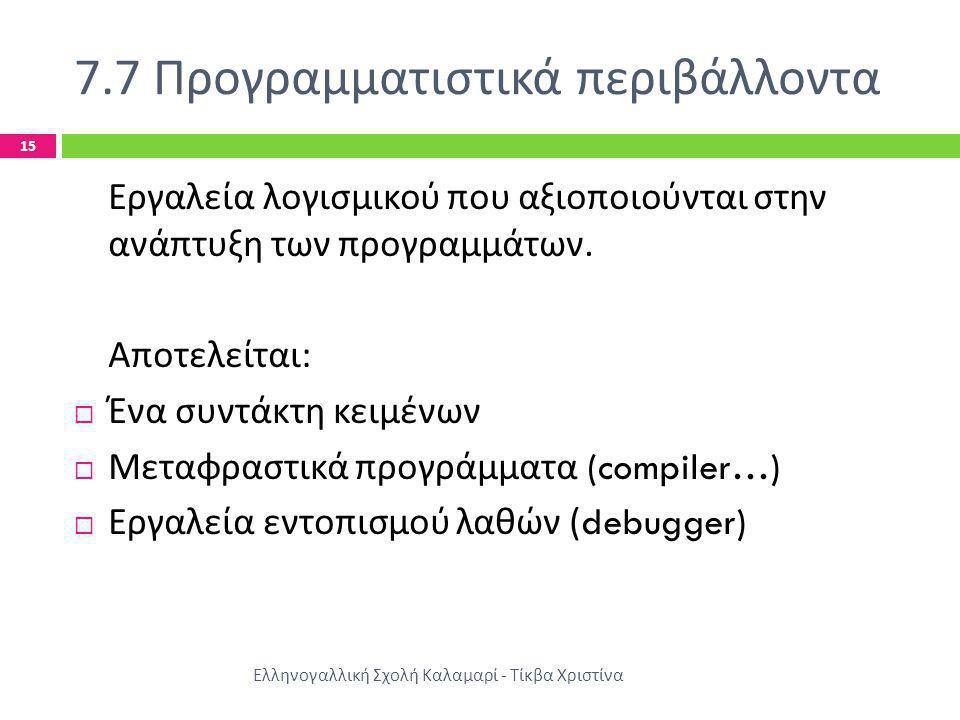 7.7 Προγραμματιστικά περιβάλλοντα Ελληνογαλλική Σχολή Καλαμαρί - Τίκβα Χριστίνα 15 Εργαλεία λογισμικού που αξιοποιούνται στην ανάπτυξη των προγραμμάτω