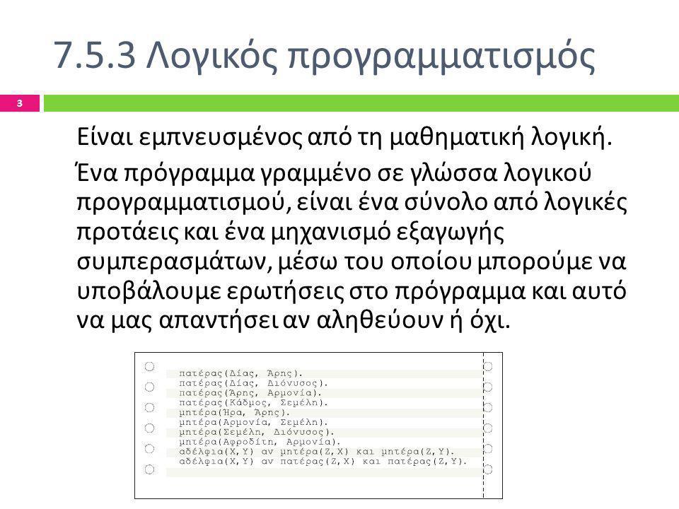 7.5.3 Λογικός προγραμματισμός Ελληνογαλλική Σχολή Καλαμαρί - Τίκβα Χριστίνα 3 Είναι εμπνευσμένος από τη μαθηματική λογική. Ένα πρόγραμμα γραμμένο σε γ