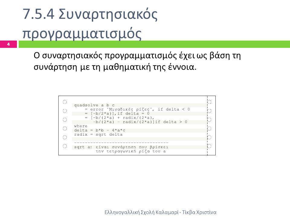 7.5.4 Συναρτησιακός προγραμματισμός Ελληνογαλλική Σχολή Καλαμαρί - Τίκβα Χριστίνα 4 Ο συναρτησιακός προγραμματισμός έχει ως βάση τη συνάρτηση με τη μα