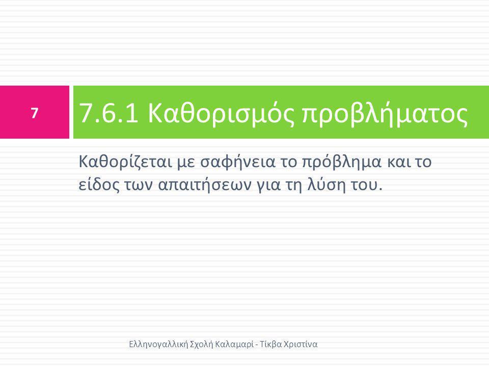 • Καθορισμός των εισόδων (inputs) • Καθορισμός των εξόδων (outputs) • Αναζήτηση άλλων απαιτήσεων ή περιορισμών 7.6.2 Ανάλυση προβλήματος 8 Ελληνογαλλική Σχολή Καλαμαρί - Τίκβα Χριστίνα