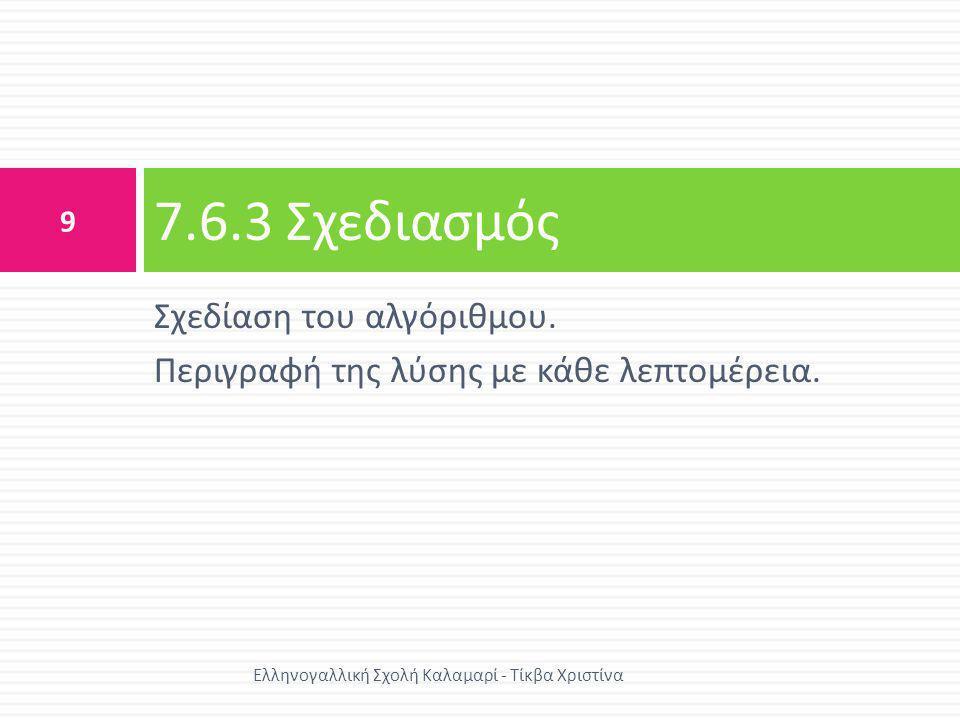Σχεδίαση του αλγόριθμου. Περιγραφή της λύσης με κάθε λεπτομέρεια. 7.6.3 Σχεδιασμός 9 Ελληνογαλλική Σχολή Καλαμαρί - Τίκβα Χριστίνα