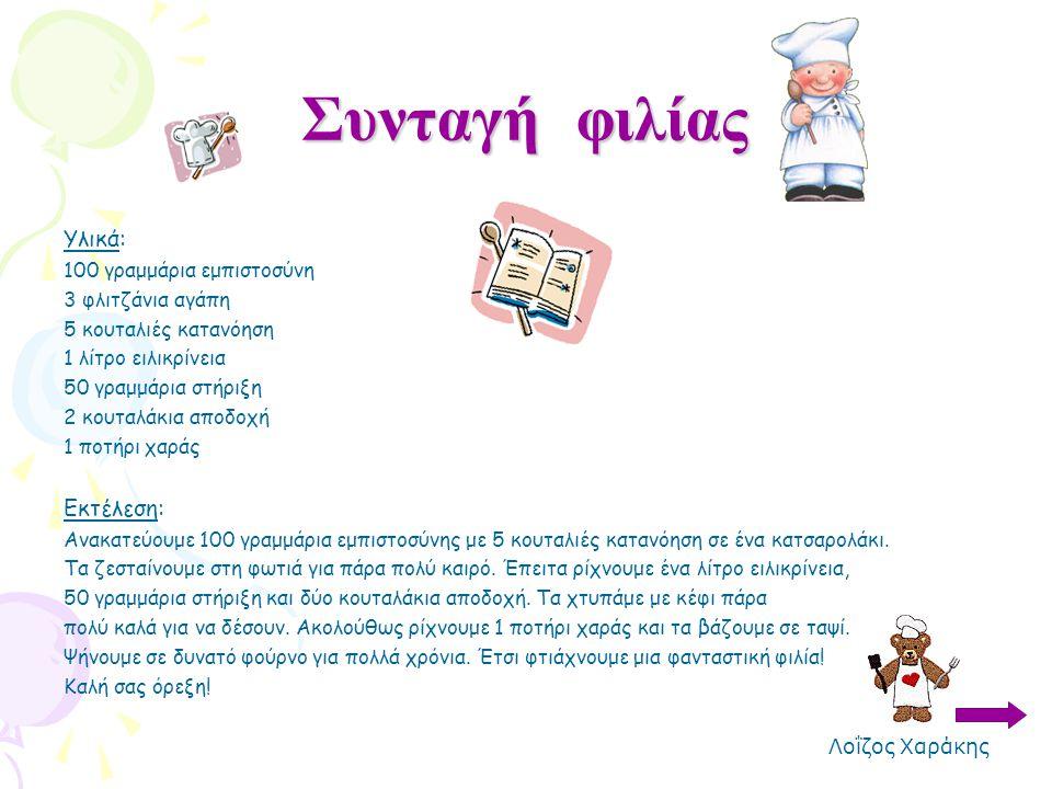Συνταγή φιλίας Υλικά: 100 γραμμάρια εμπιστοσύνη 3 φλιτζάνια αγάπη 5 κουταλιές κατανόηση 1 λίτρο ειλικρίνεια 50 γραμμάρια στήριξη 2 κουταλάκια αποδοχή