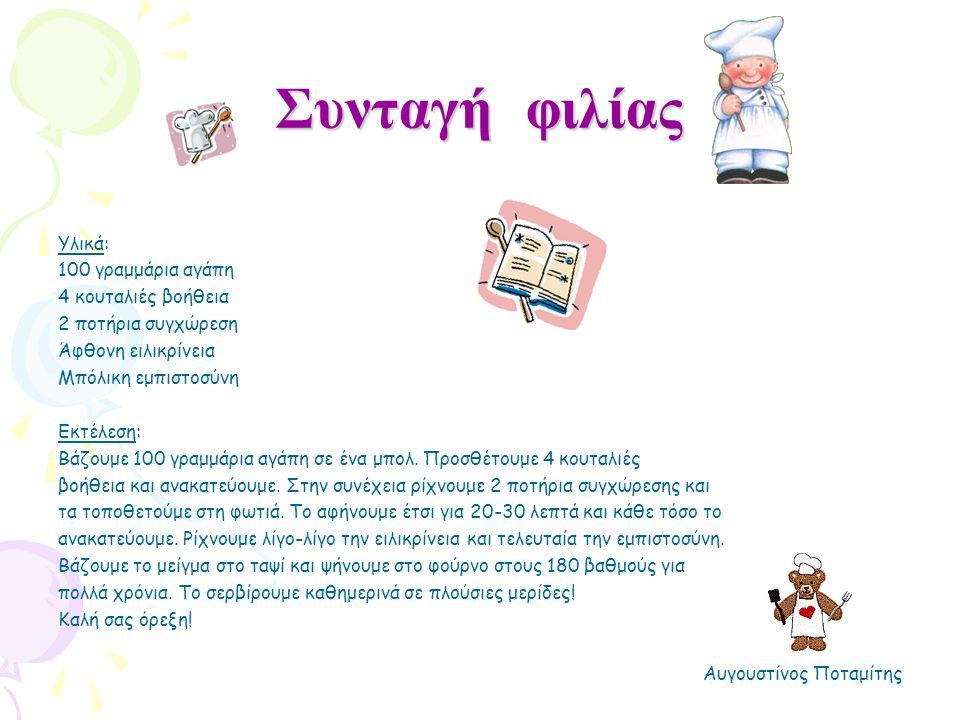 Συνταγή φιλίας Υλικά: 100 γραμμάρια αγάπη 4 κουταλιές βοήθεια 2 ποτήρια συγχώρεση Άφθονη ειλικρίνεια Μπόλικη εμπιστοσύνη Εκτέλεση: Βάζουμε 100 γραμμάρ