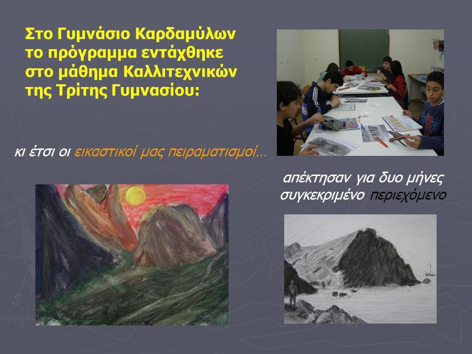 Στο Γυμνάσιο Καρδαμύλων το πρόγραμμα εντάχθηκε στο μάθημα Καλλιτεχνικών της Τρίτης Γυμνασίου: κι έτσι οι εικαστικοί μας πειραματισμοί… απέκτησαν για δυο μήνες συγκεκριμένο περιεχόμενο