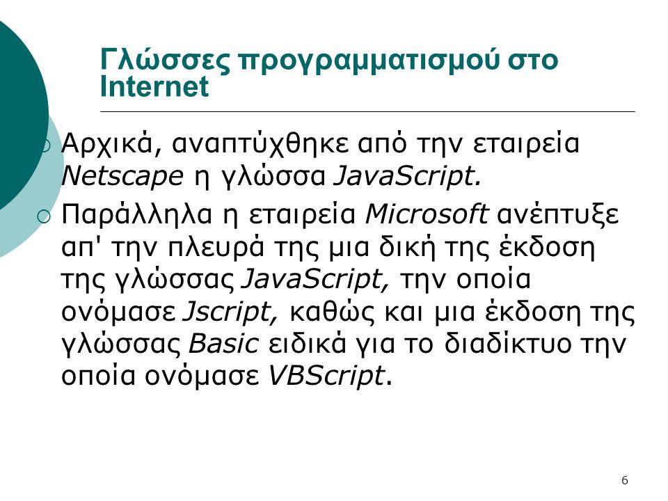 6 Γλώσσες προγραμματισμού στο Internet  Αρχικά, αναπτύχθηκε από την εταιρεία Netscape η γλώσσα JavaScript.  Παράλληλα η εταιρεία Microsoft ανέπτυξε
