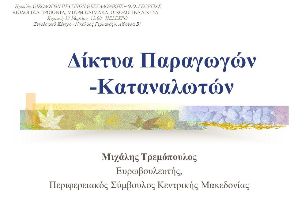 Δίκτυα Παραγωγών -Καταναλωτών Μιχάλης Τρεμόπουλος Ευρωβουλευτής, Περιφερειακός Σύμβουλος Κεντρικής Μακεδονίας Ημερίδα ΟΙΚΟΛΟΓΩΝ ΠΡΑΣΙΝΩΝ ΘΕΣΣΑΛΟΝΙΚΗΣ – Θ.Ο.