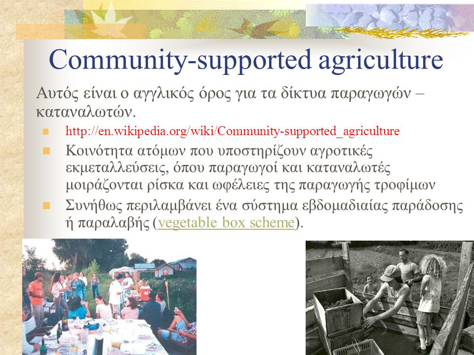 Community-supported agriculture Αυτός είναι ο αγγλικός όρος για τα δίκτυα παραγωγών – καταναλωτών.  http://en.wikipedia.org/wiki/Community-supported_