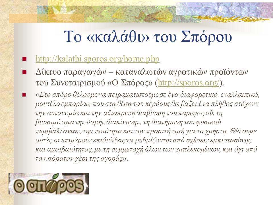 Το «καλάθι» του Σπόρου  http://kalathi.sporos.org/home.php http://kalathi.sporos.org/home.php  Δίκτυο παραγωγών – καταναλωτών αγροτικών προϊόντων του Συνεταιρισμού «Ο Σπόρος» (http://sporos.org/).http://sporos.org/  «Στο σπόρο θέλουμε να πειραματιστούμε σε ένα διαφορετικό, εναλλακτικό, μοντέλο εμπορίου, που στη θέση του κέρδους θα βάζει ένα πλήθος στόχων: την αυτονομία και την αξιοπρεπή διαβίωση του παραγωγού, τη βιωσιμότητα της δομής διακίνησης, τη διατήρηση του φυσικού περιβάλλοντος, την ποιότητα και την προσιτή τιμή για το χρήστη.