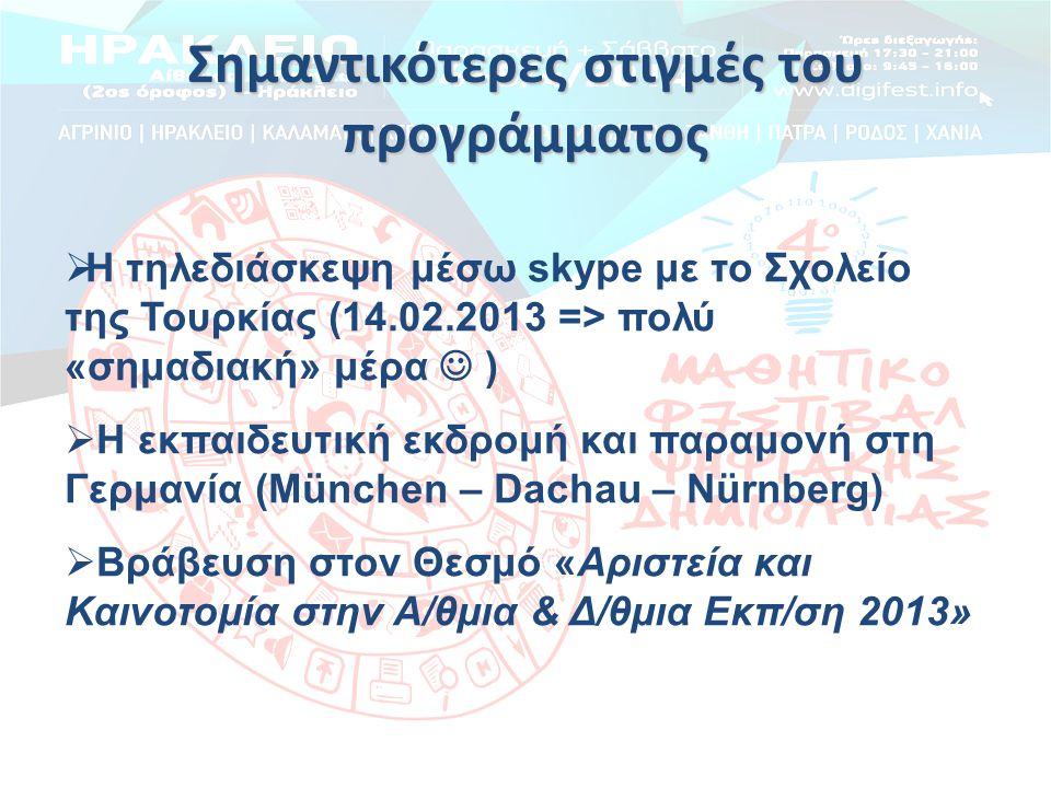 Σημαντικότερες στιγμές του προγράμματος  Η τηλεδιάσκεψη μέσω skype με το Σχολείο της Τουρκίας (14.02.2013 => πολύ «σημαδιακή» μέρα  )  Η εκπαιδευτική εκδρομή και παραμονή στη Γερμανία (München – Dachau – Nürnberg)  Βράβευση στον Θεσμό «Αριστεία και Καινοτομία στην Α/θμια & Δ/θμια Εκπ/ση 2013»
