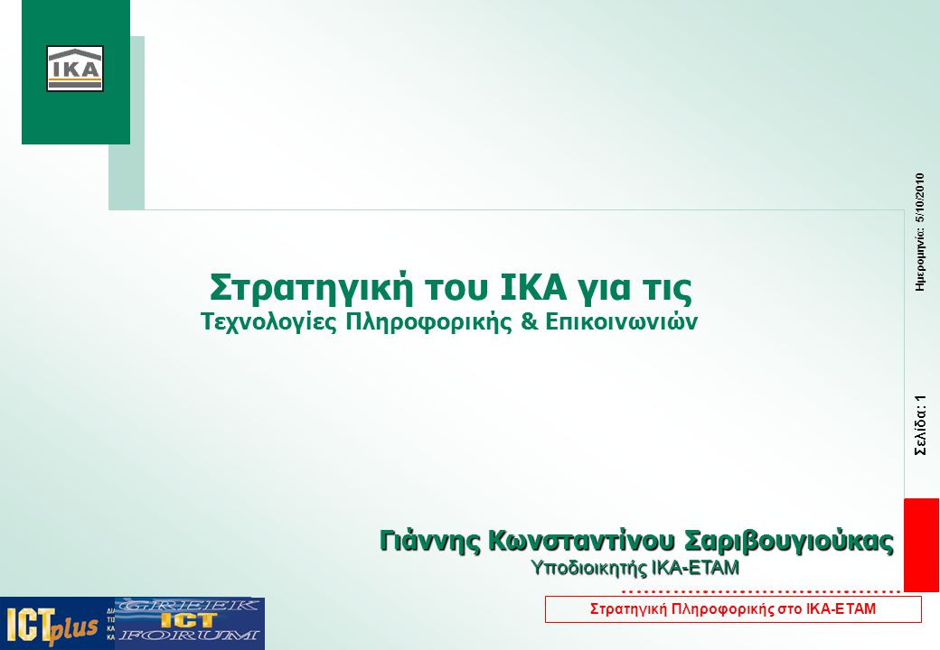 Σελίδα: 1 Ημερομηνία: 5/10/2010 Στρατηγική Πληροφορικής στο ΙΚΑ-ΕΤΑΜ Στρατηγική του ΙΚΑ για τις Τεχνολογίες Πληροφορικής & Επικοινωνιών Γιάννης Κωνσταντίνου Σαριβουγιούκας Υποδιοικητής ΙΚΑ-ΕΤΑΜ