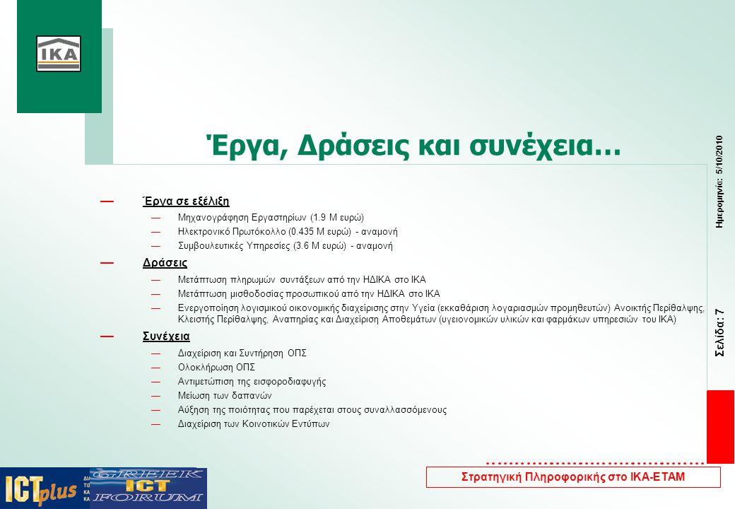 Σελίδα: 7 Ημερομηνία: 5/10/2010 Στρατηγική Πληροφορικής στο ΙΚΑ-ΕΤΑΜ Έργα, Δράσεις και συνέχεια… — Έργα σε εξέλιξη —Μηχανογράφηση Εργαστηρίων (1.9 Μ ευρώ) —Ηλεκτρονικό Πρωτόκολλο (0.435 Μ ευρώ) - αναμονή —Συμβουλευτικές Υπηρεσίες (3.6 Μ ευρώ) - αναμονή — Δράσεις —Μετάπτωση πληρωμών συντάξεων από την ΗΔΙΚΑ στο ΙΚΑ —Μετάπτωση μισθοδοσίας προσωπικού από την ΗΔΙΚΑ στο ΙΚΑ —Ενεργοποίηση λογισμικού οικονομικής διαχείρισης στην Υγεία (εκκαθάριση λογαριασμών προμηθευτών) Ανοικτής Περίθαλψης, Κλειστής Περίθαλψης, Αναπηρίας και Διαχείριση Αποθεμάτων (υγειονομικών υλικών και φαρμάκων υπηρεσιών του ΙΚΑ) — Συνέχεια —Διαχείριση και Συντήρηση ΟΠΣ —Ολοκλήρωση ΟΠΣ —Αντιμετώπιση της εισφοροδιαφυγής —Μείωση των δαπανών —Αύξηση της ποιότητας που παρέχεται στους συναλλασσόμενους —Διαχείριση των Κοινοτικών Εντύπων