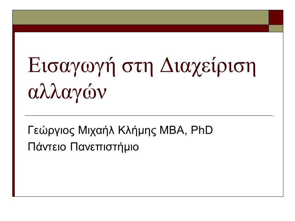 Εισαγωγή στη Διαχείριση αλλαγών Γεώργιος Μιχαήλ Κλήμης ΜΒΑ, PhD Πάντειο Πανεπιστήμιο