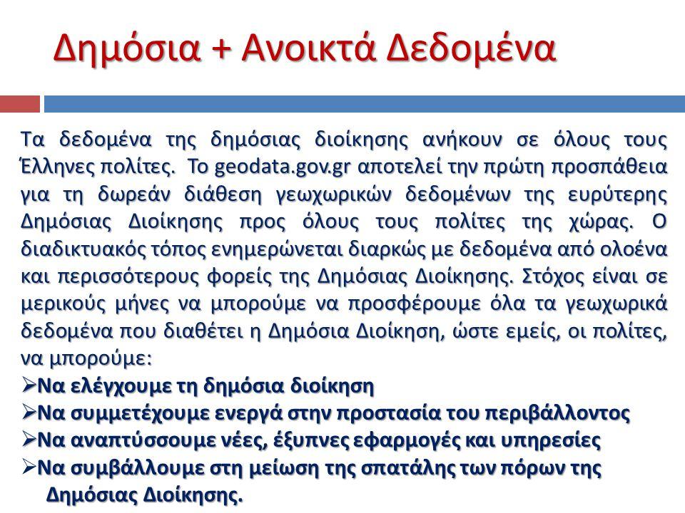 Δημόσια + Ανοικτά Δεδομένα Τα δεδομένα της δημόσιας διοίκησης ανήκουν σε όλους τους Έλληνες πολίτες. Το geodata.gov.gr αποτελεί την πρώτη προσπάθεια γ