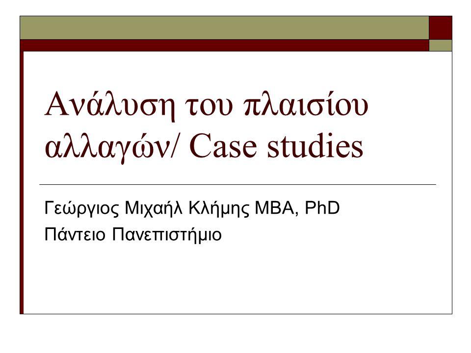 Ανάλυση του πλαισίου αλλαγών/ Case studies Γεώργιος Μιχαήλ Κλήμης ΜΒΑ, PhD Πάντειο Πανεπιστήμιο