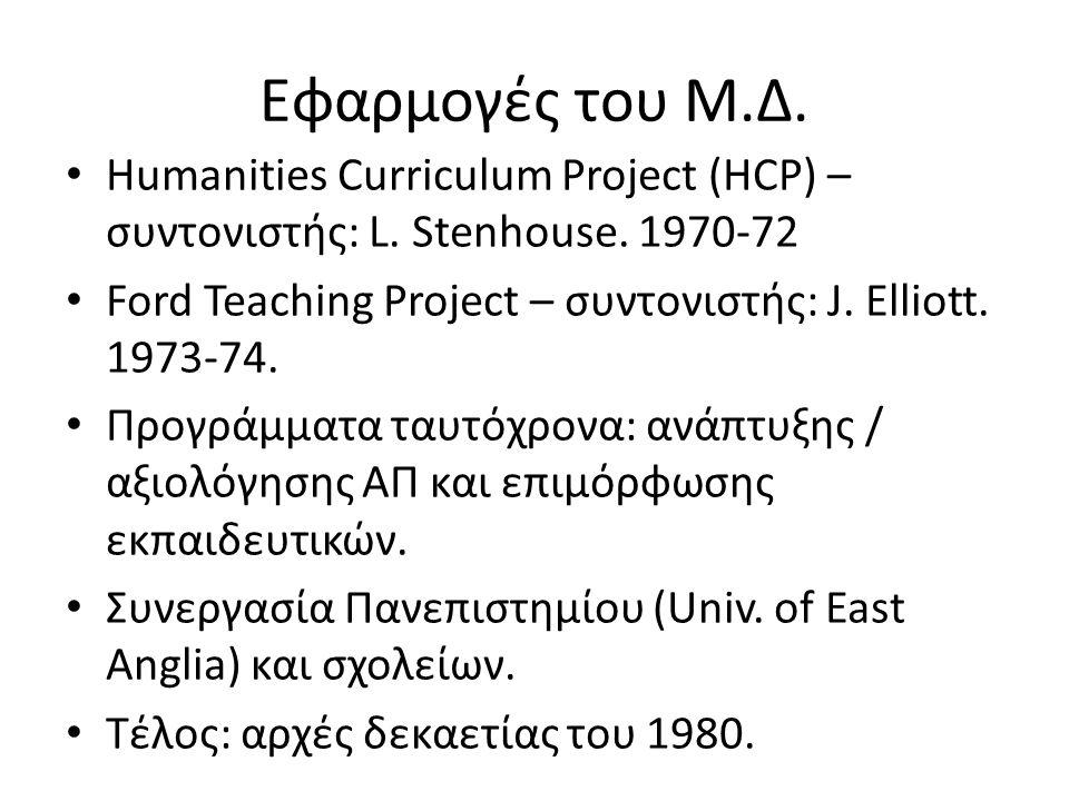 Εφαρμογές του Μ.Δ. • Humanities Curriculum Project (HCP) – συντονιστής: L. Stenhouse. 1970-72 • Ford Teaching Project – συντονιστής: J. Elliott. 1973-